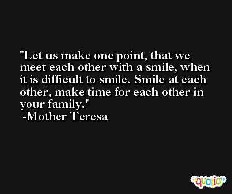 Let us make one point, that we meet each other with a smile, when it is difficult to smile. Smile at each other, make time for each other in your family. -Mother Teresa