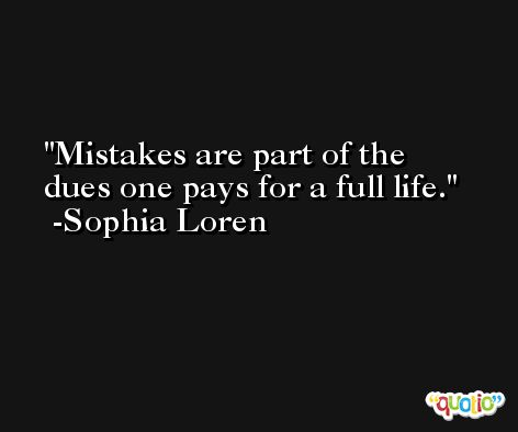 Mistakes are part of the dues one pays for a full life. -Sophia Loren