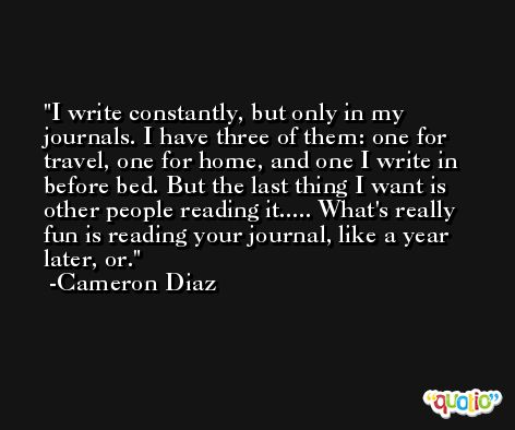 I write constantly, but only in my journals. I have three of them: one for travel, one for home, and one I write in before bed. But the last thing I want is other people reading it..... What's really fun is reading your journal, like a year later, or. -Cameron Diaz