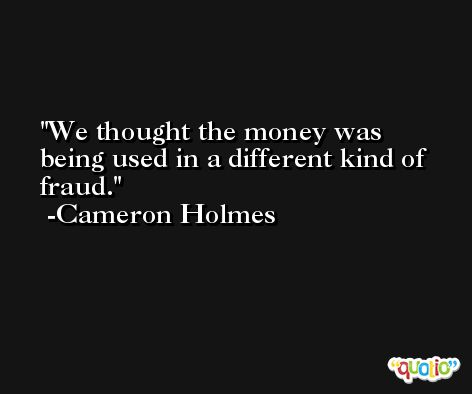 We thought the money was being used in a different kind of fraud. -Cameron Holmes