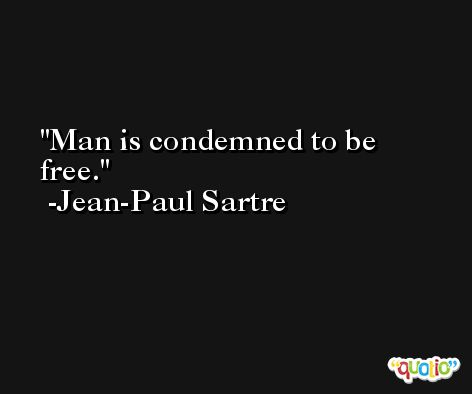 Man is condemned to be free. -Jean-Paul Sartre