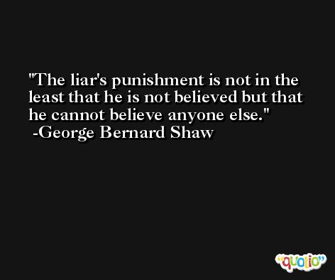 The liar's punishment is not in the least that he is not believed but that he cannot believe anyone else. -George Bernard Shaw