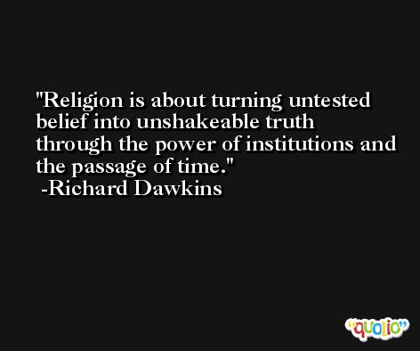 Religion is about turning untested belief into unshakeable truth through the power of institutions and the passage of time. -Richard Dawkins