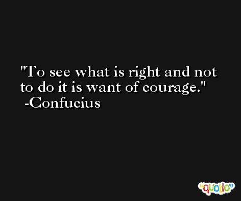 To see what is right and not to do it is want of courage. -Confucius