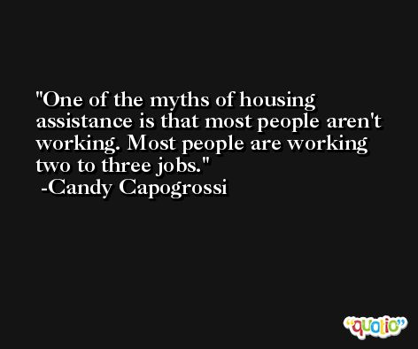 One of the myths of housing assistance is that most people aren't working. Most people are working two to three jobs. -Candy Capogrossi