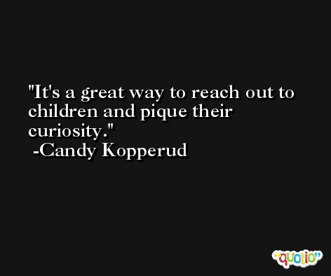 It's a great way to reach out to children and pique their curiosity. -Candy Kopperud