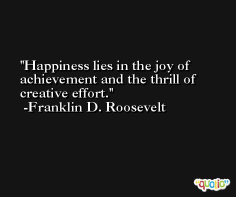 Happiness lies in the joy of achievement and the thrill of creative effort. -Franklin D. Roosevelt