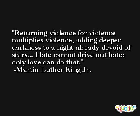 Returning violence for violence multiplies violence, adding deeper darkness to a night already devoid of stars... Hate cannot drive out hate: only love can do that. -Martin Luther King Jr.