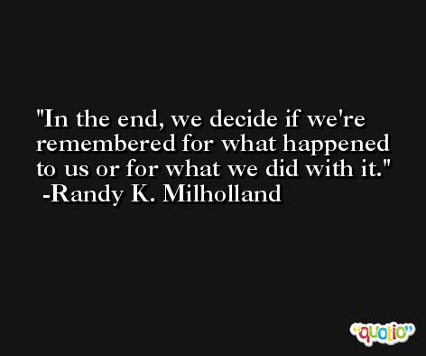 In the end, we decide if we're remembered for what happened to us or for what we did with it. -Randy K. Milholland
