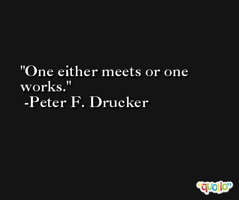 One either meets or one works. -Peter F. Drucker