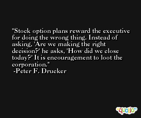 Stock option plans reward the executive for doing the wrong thing. Instead of asking, 'Are we making the right decision?' he asks, 'How did we close today?' It is encouragement to loot the corporation. -Peter F. Drucker