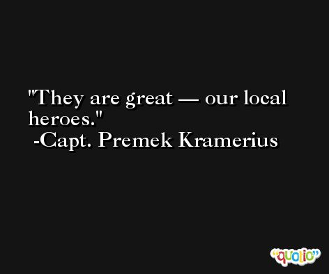 They are great — our local heroes. -Capt. Premek Kramerius