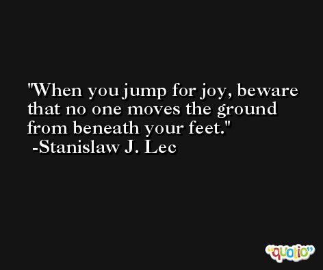 When you jump for joy, beware that no one moves the ground from beneath your feet. -Stanislaw J. Lec