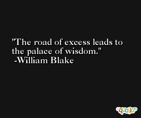 The road of excess leads to the palace of wisdom. -William Blake