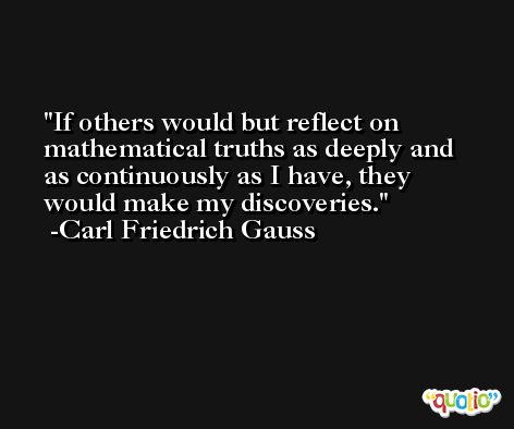 If others would but reflect on mathematical truths as deeply and as continuously as I have, they would make my discoveries. -Carl Friedrich Gauss