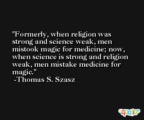 Formerly, when religion was strong and science weak, men mistook magic for medicine; now, when science is strong and religion weak, men mistake medicine for magic. -Thomas S. Szasz