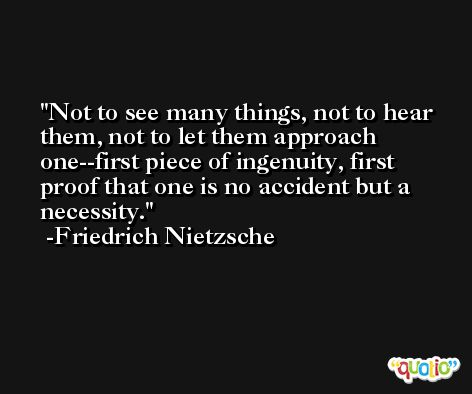 Not to see many things, not to hear them, not to let them approach one--first piece of ingenuity, first proof that one is no accident but a necessity. -Friedrich Nietzsche