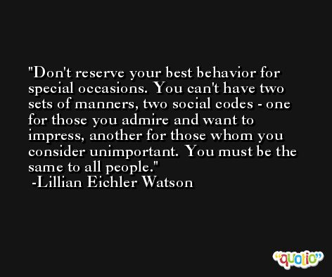 Don't reserve your best behavior for special occasions. You can't have two sets of manners, two social codes - one for those you admire and want to impress, another for those whom you consider unimportant. You must be the same to all people. -Lillian Eichler Watson