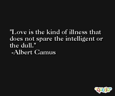 Love is the kind of illness that does not spare the intelligent or the dull. -Albert Camus