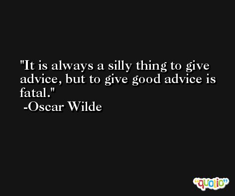 It is always a silly thing to give advice, but to give good advice is fatal. -Oscar Wilde