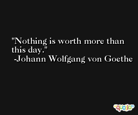 Nothing is worth more than this day. -Johann Wolfgang von Goethe