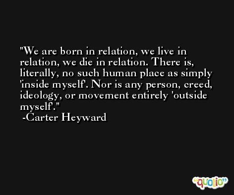 We are born in relation, we live in relation, we die in relation. There is, literally, no such human place as simply 'inside myself'. Nor is any person, creed, ideology, or movement entirely 'outside myself'. -Carter Heyward