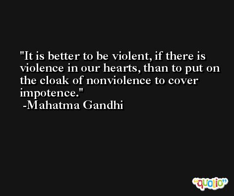 It is better to be violent, if there is violence in our hearts, than to put on the cloak of nonviolence to cover impotence. -Mahatma Gandhi