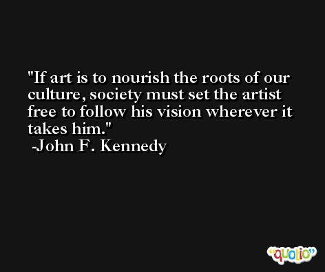 If art is to nourish the roots of our culture, society must set the artist free to follow his vision wherever it takes him. -John F. Kennedy