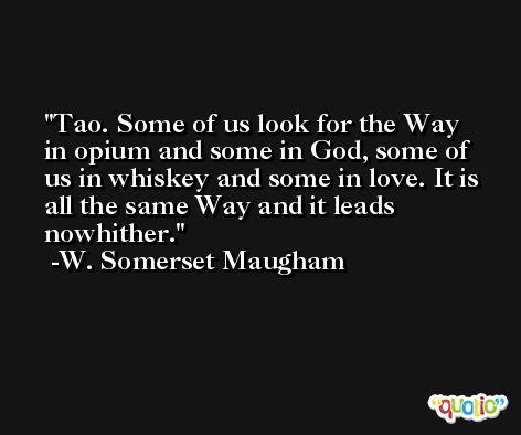Tao. Some of us look for the Way in opium and some in God, some of us in whiskey and some in love. It is all the same Way and it leads nowhither. -W. Somerset Maugham