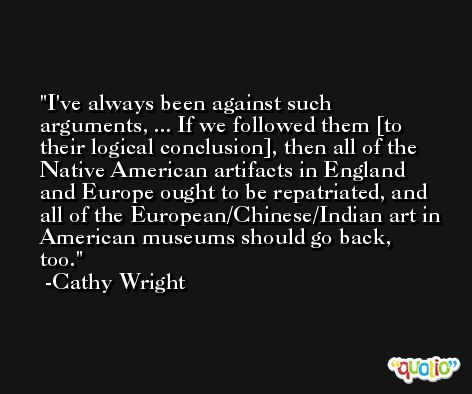 I've always been against such arguments, ... If we followed them [to their logical conclusion], then all of the Native American artifacts in England and Europe ought to be repatriated, and all of the European/Chinese/Indian art in American museums should go back, too. -Cathy Wright