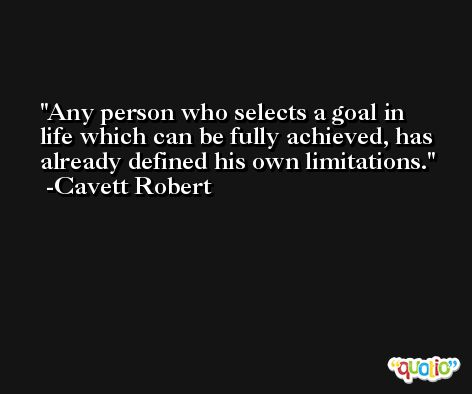 Any person who selects a goal in life which can be fully achieved, has already defined his own limitations. -Cavett Robert