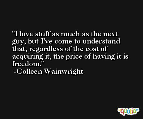 I love stuff as much as the next guy, but I've come to understand that, regardless of the cost of acquiring it, the price of having it is freedom. -Colleen Wainwright