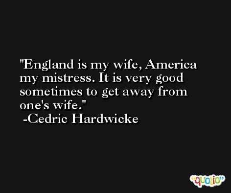 England is my wife, America my mistress. It is very good sometimes to get away from one's wife. -Cedric Hardwicke