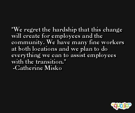 We regret the hardship that this change will create for employees and the community. We have many fine workers at both locations and we plan to do everything we can to assist employees with the transition. -Catherine Misko
