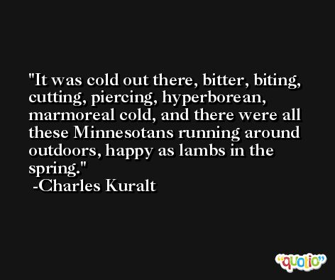 It was cold out there, bitter, biting, cutting, piercing, hyperborean, marmoreal cold, and there were all these Minnesotans running around outdoors, happy as lambs in the spring. -Charles Kuralt