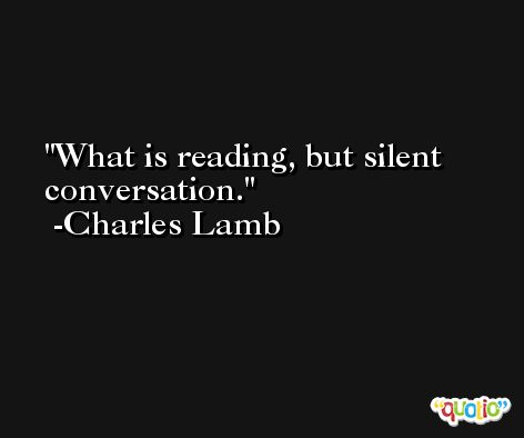 What is reading, but silent conversation. -Charles Lamb