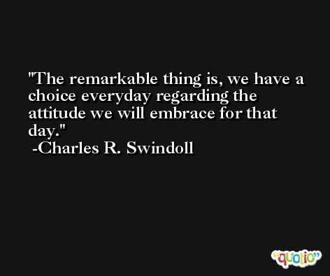 The remarkable thing is, we have a choice everyday regarding the attitude we will embrace for that day. -Charles R. Swindoll