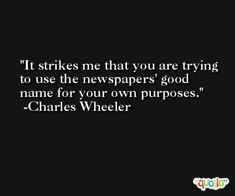 It strikes me that you are trying to use the newspapers' good name for your own purposes. -Charles Wheeler