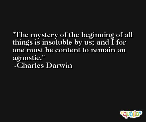 The mystery of the beginning of all things is insoluble by us; and I for one must be content to remain an agnostic. -Charles Darwin