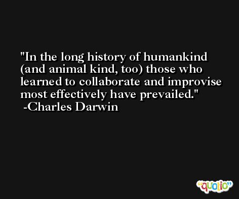 In the long history of humankind (and animal kind, too) those who learned to collaborate and improvise most effectively have prevailed. -Charles Darwin