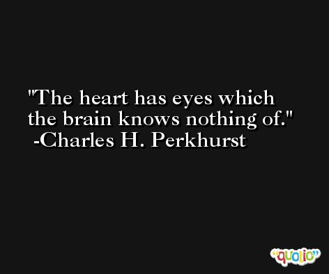 The heart has eyes which the brain knows nothing of. -Charles H. Perkhurst