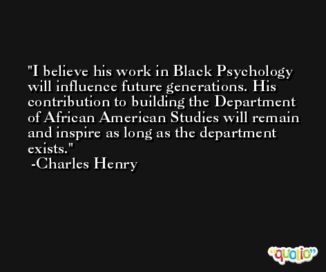 I believe his work in Black Psychology will influence future generations. His contribution to building the Department of African American Studies will remain and inspire as long as the department exists. -Charles Henry