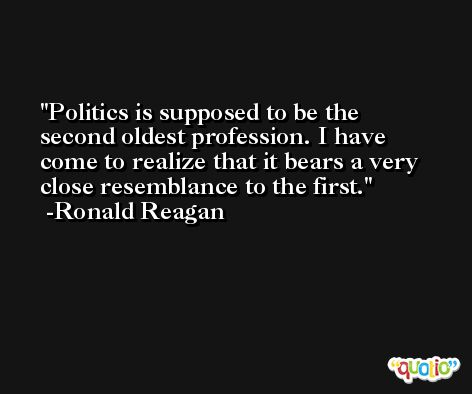 Politics is supposed to be the second oldest profession. I have come to realize that it bears a very close resemblance to the first. -Ronald Reagan