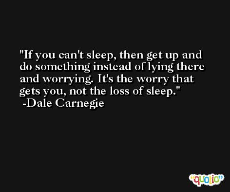 If you can't sleep, then get up and do something instead of lying there and worrying. It's the worry that gets you, not the loss of sleep. -Dale Carnegie
