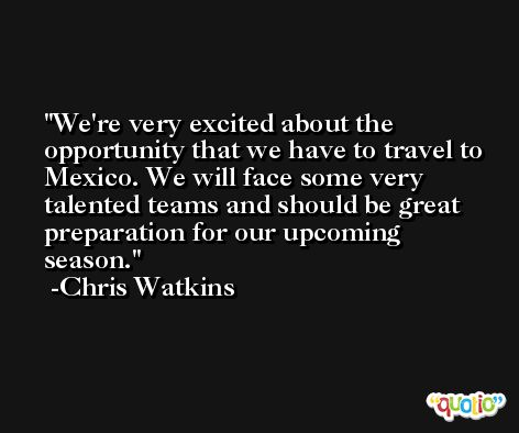 We're very excited about the opportunity that we have to travel to Mexico. We will face some very talented teams and should be great preparation for our upcoming season. -Chris Watkins