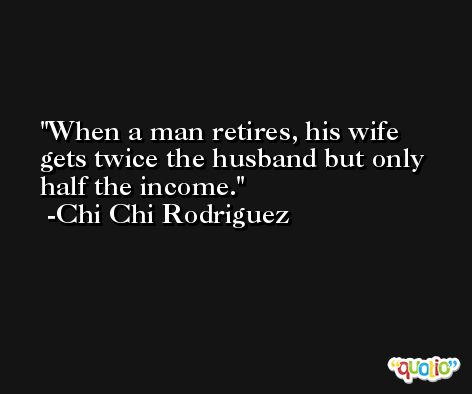 When a man retires, his wife gets twice the husband but only half the income. -Chi Chi Rodriguez