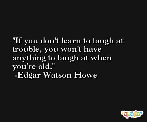 If you don't learn to laugh at trouble, you won't have anything to laugh at when you're old. -Edgar Watson Howe