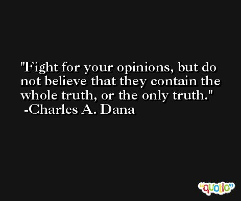 Fight for your opinions, but do not believe that they contain the whole truth, or the only truth. -Charles A. Dana