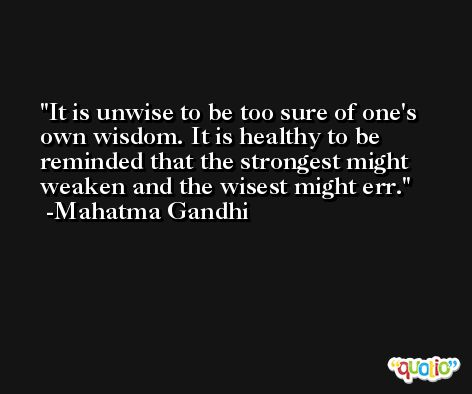 It is unwise to be too sure of one's own wisdom. It is healthy to be reminded that the strongest might weaken and the wisest might err. -Mahatma Gandhi