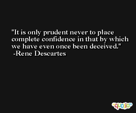 It is only prudent never to place complete confidence in that by which we have even once been deceived. -Rene Descartes
